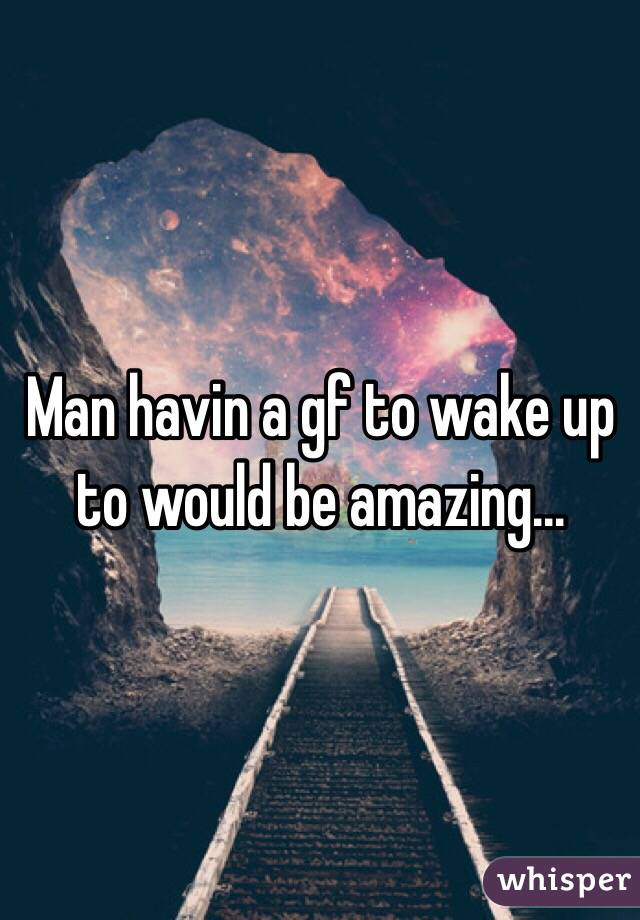 Man havin a gf to wake up to would be amazing...