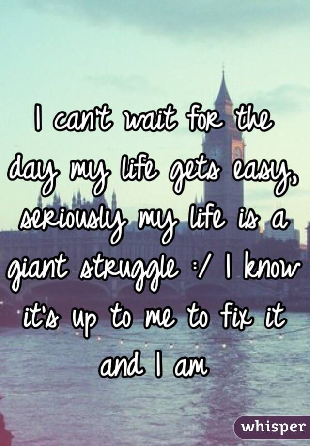 I can't wait for the day my life gets easy, seriously my life is a giant struggle :/ I know it's up to me to fix it and I am