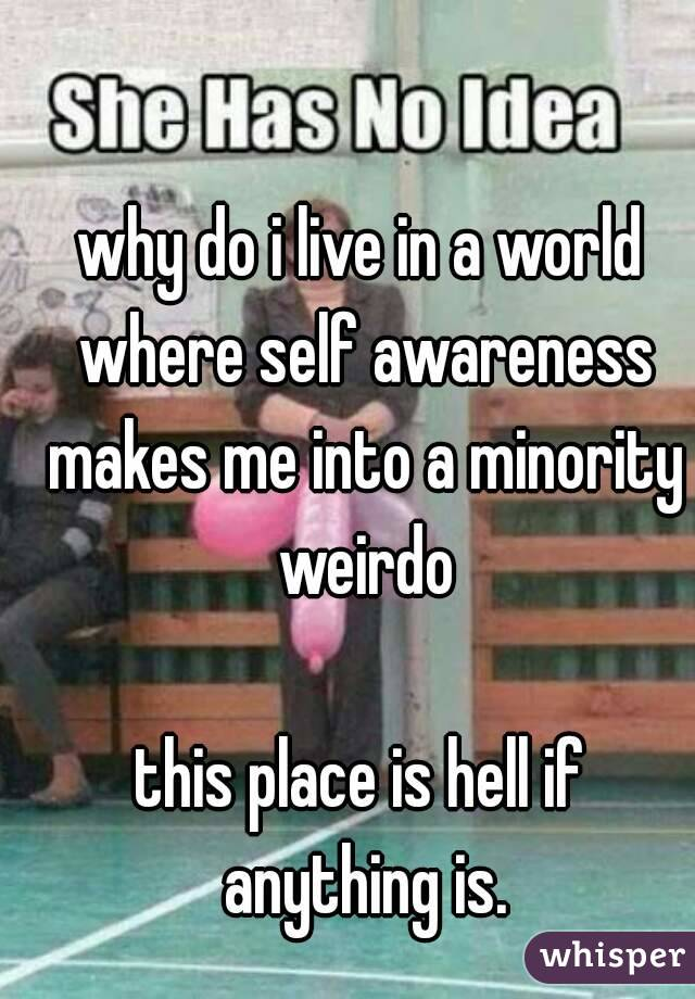 why do i live in a world where self awareness makes me into a minority weirdo  this place is hell if anything is.