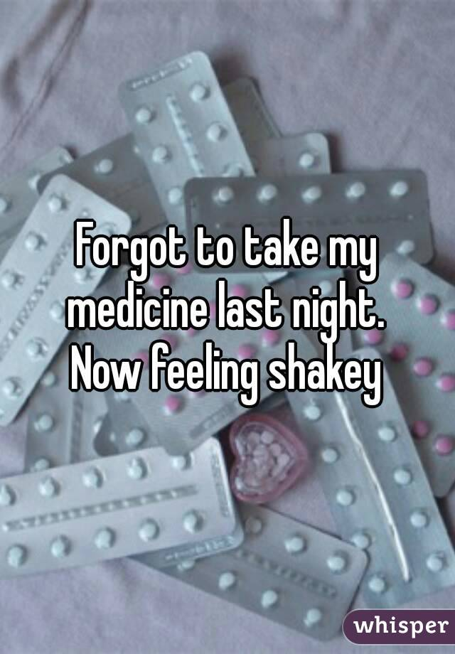 Forgot to take my medicine last night.  Now feeling shakey