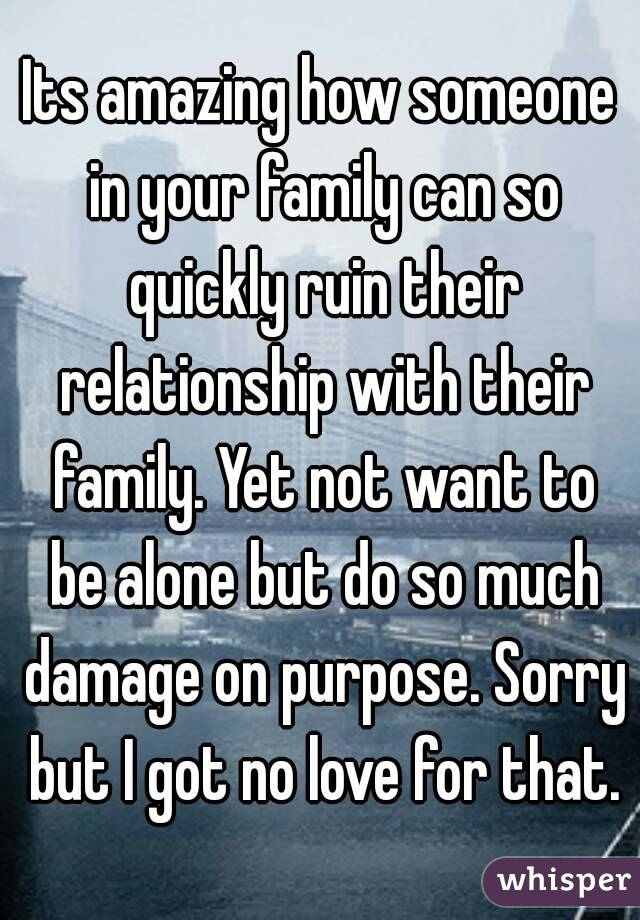 Its amazing how someone in your family can so quickly ruin their relationship with their family. Yet not want to be alone but do so much damage on purpose. Sorry but I got no love for that.