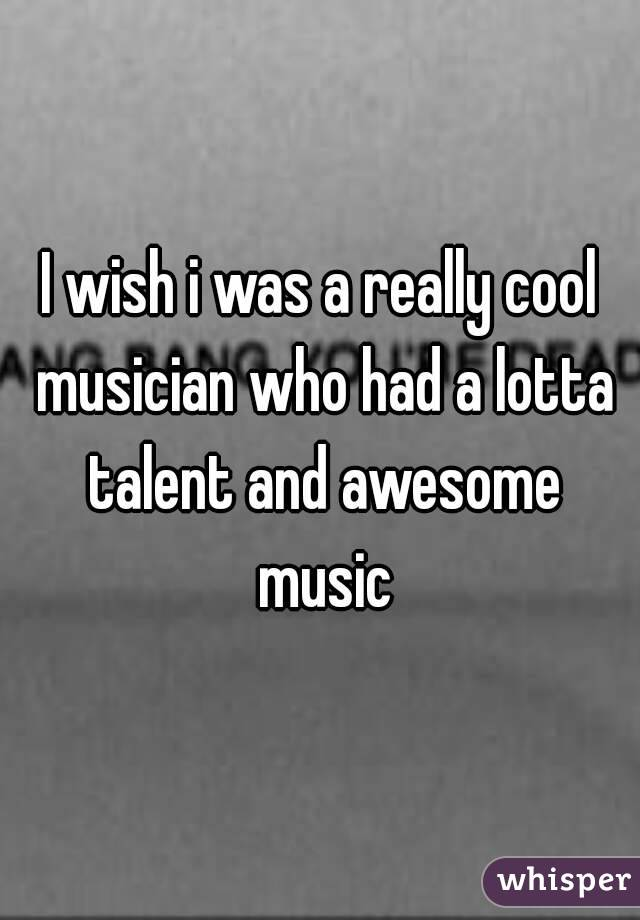 I wish i was a really cool musician who had a lotta talent and awesome music