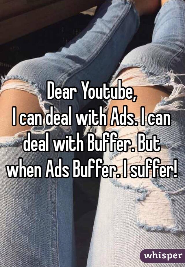 Dear Youtube, I can deal with Ads. I can deal with Buffer. But when Ads Buffer. I suffer!