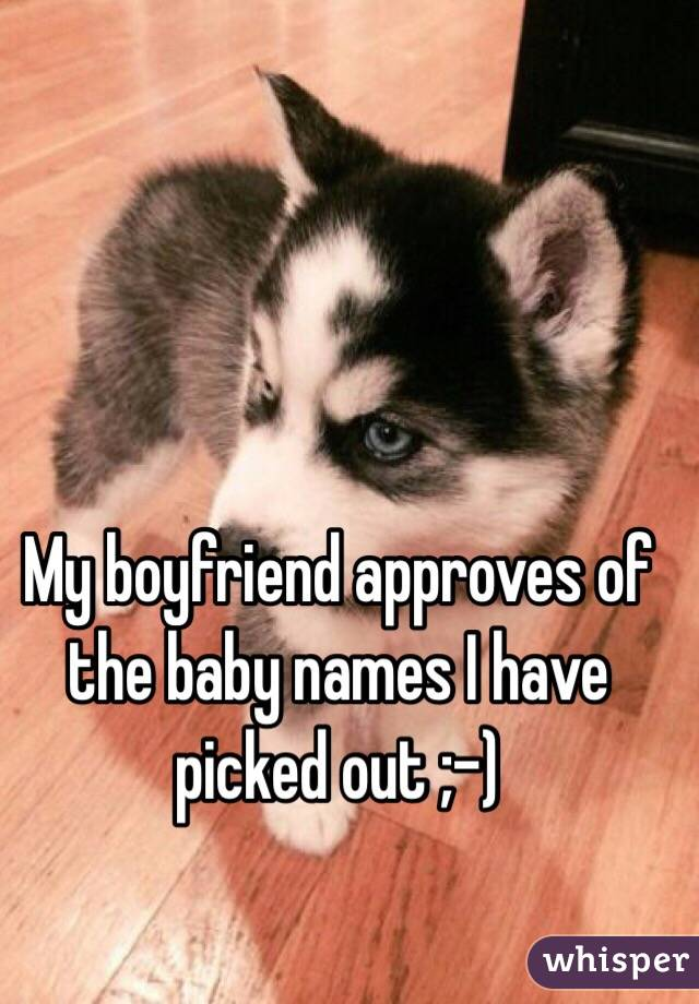 My boyfriend approves of the baby names I have picked out ;-)