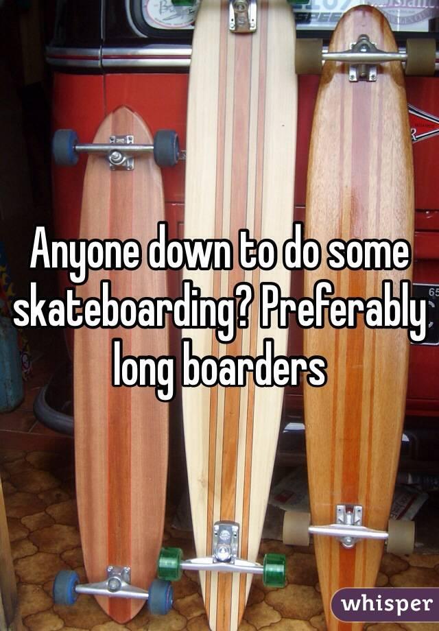 Anyone down to do some skateboarding? Preferably long boarders