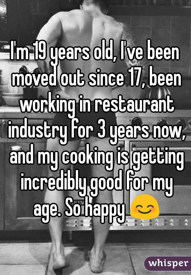 I'm 19 years old, I've been moved out since 17, been working in restaurant industry for 3 years now, and my cooking is getting incredibly good for my age. So happy 😊