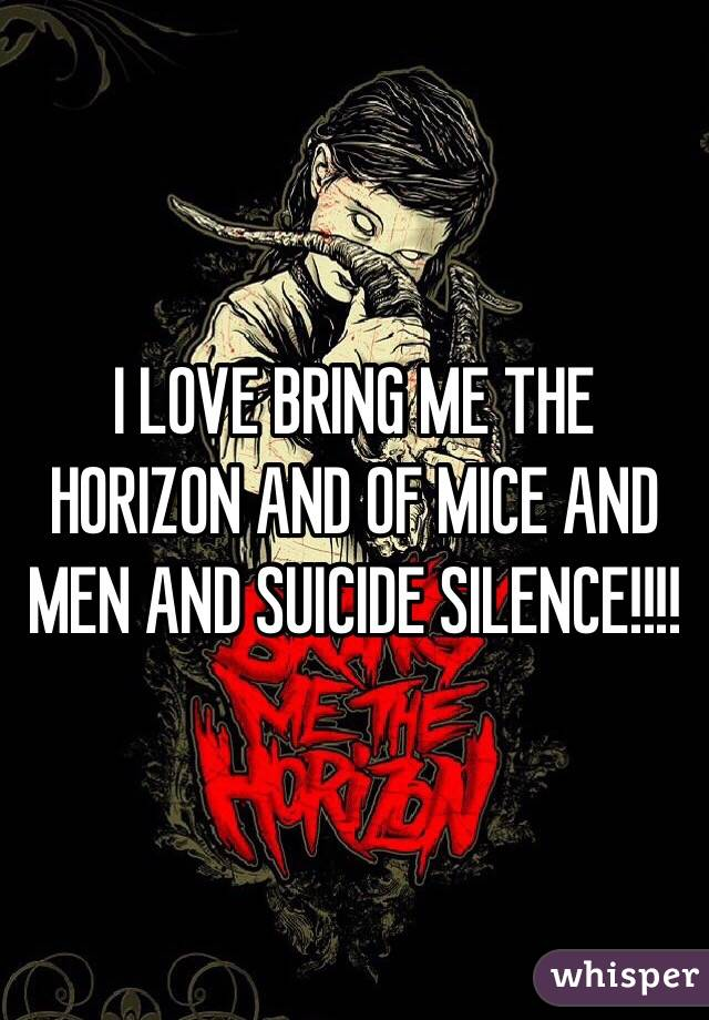 I LOVE BRING ME THE HORIZON AND OF MICE AND MEN AND SUICIDE SILENCE!!!!