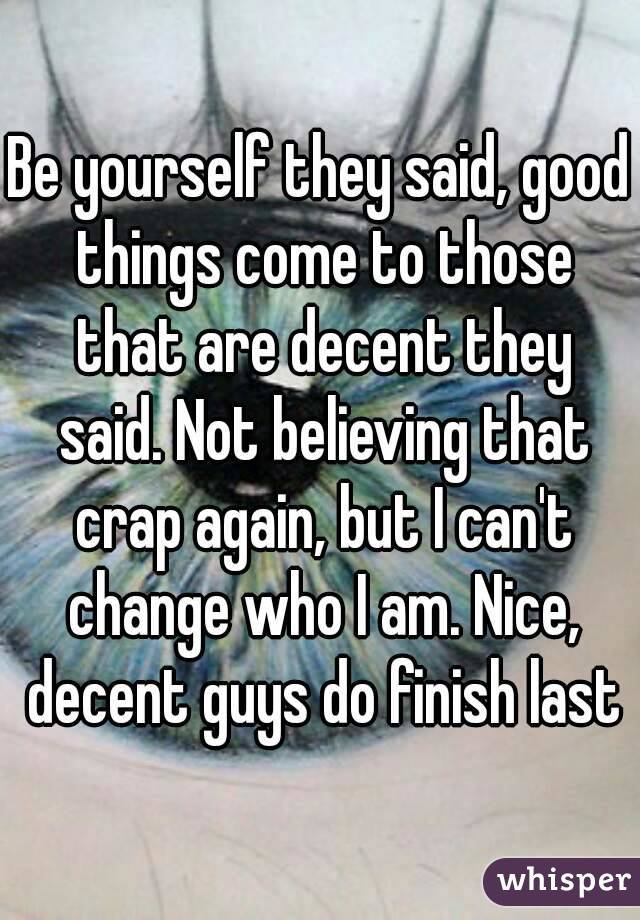 Be yourself they said, good things come to those that are decent they said. Not believing that crap again, but I can't change who I am. Nice, decent guys do finish last
