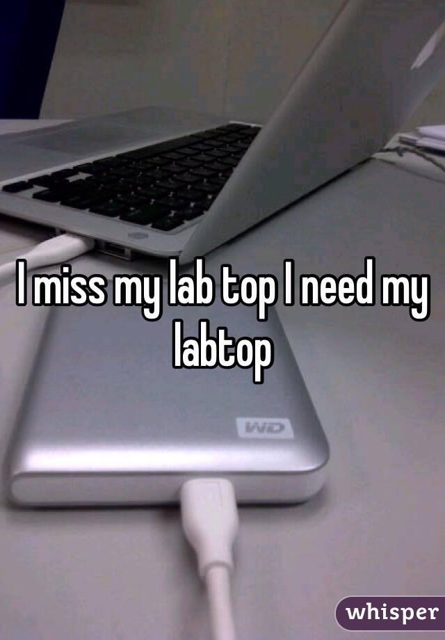 I miss my lab top I need my labtop