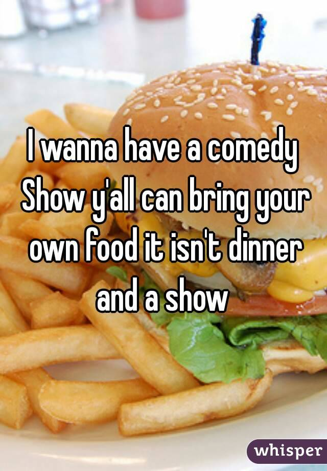 I wanna have a comedy Show y'all can bring your own food it isn't dinner and a show