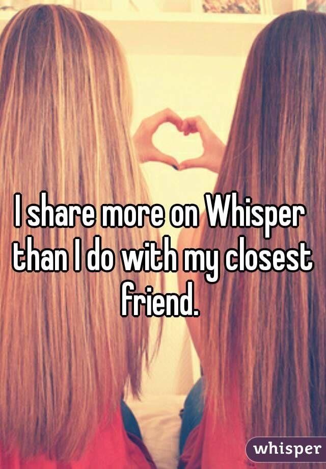 I share more on Whisper than I do with my closest friend.