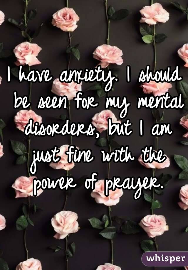 I have anxiety. I should be seen for my mental disorders, but I am just fine with the power of prayer.
