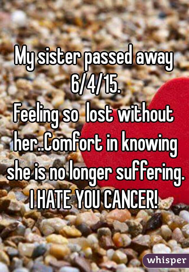 My sister passed away 6/4/15. Feeling so  lost without her..Comfort in knowing she is no longer suffering.  I HATE YOU CANCER!