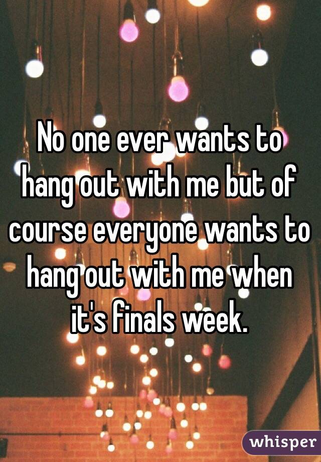 No one ever wants to hang out with me but of course everyone wants to hang out with me when it's finals week.