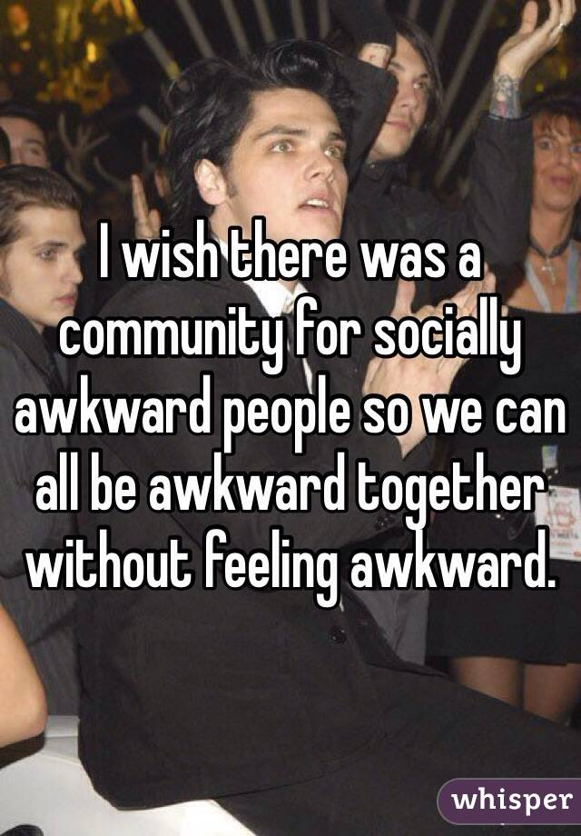 I wish there was a community for socially awkward people so we can all be awkward together without feeling awkward.