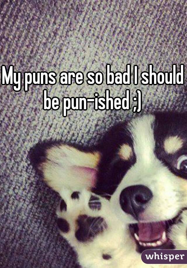 My puns are so bad I should be pun-ished ;)