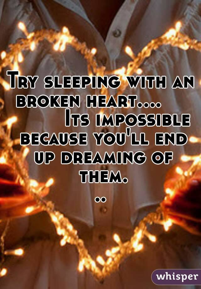 Try sleeping with an broken heart....              Its impossible because you'll end up dreaming of them...