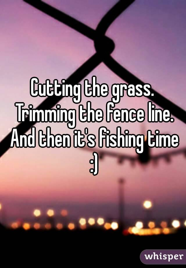 Cutting the grass. Trimming the fence line. And then it's fishing time :)