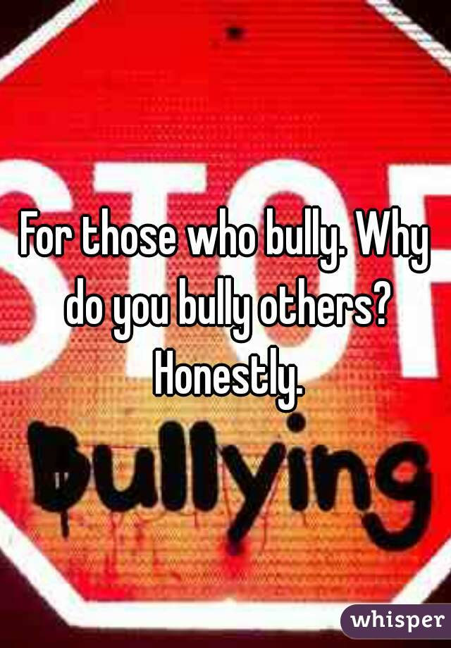 For those who bully. Why do you bully others? Honestly.