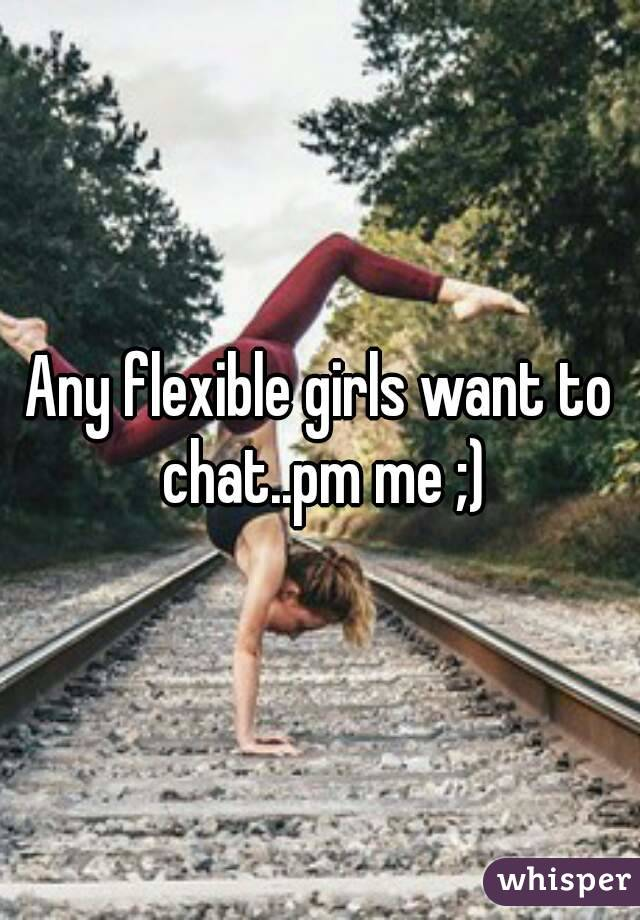 Any flexible girls want to chat..pm me ;)