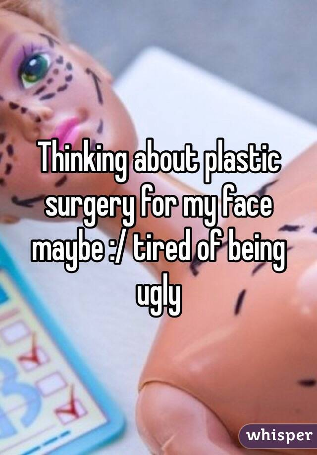 Thinking about plastic surgery for my face maybe :/ tired of being ugly