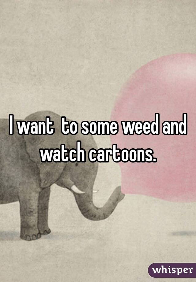 I want  to some weed and watch cartoons.