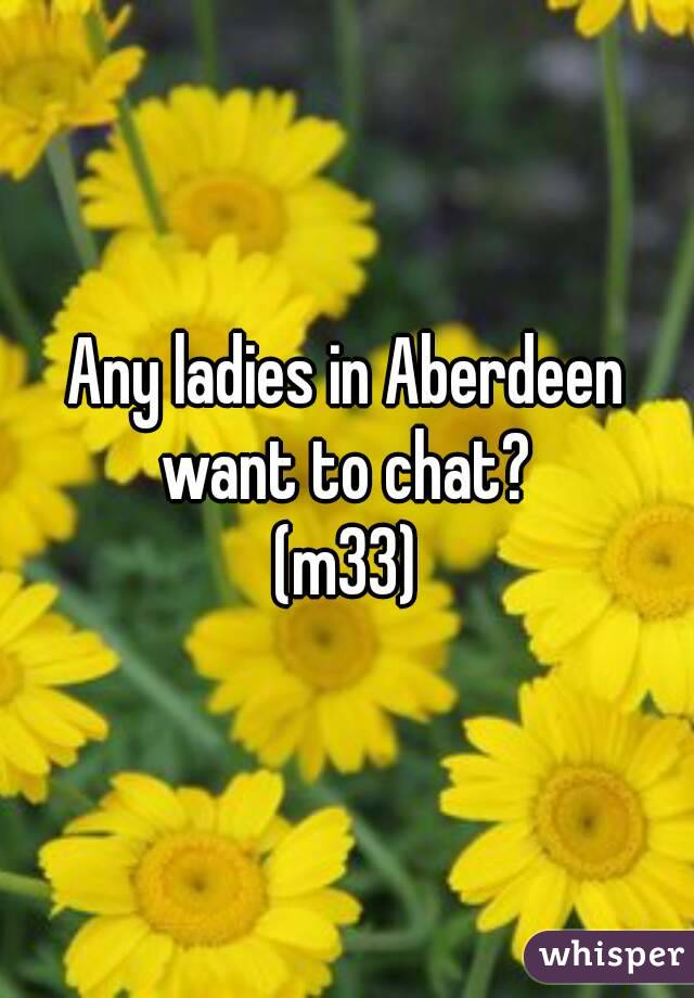 Any ladies in Aberdeen want to chat?  (m33)