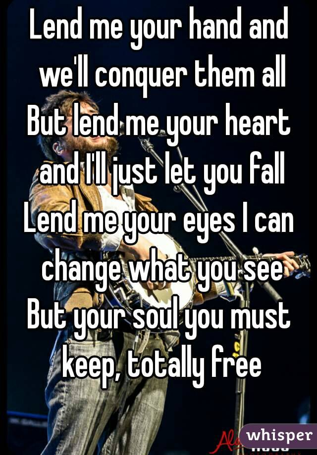 Lend me your hand and we'll conquer them all But lend me your heart and I'll just let you fall Lend me your eyes I can change what you see But your soul you must keep, totally free