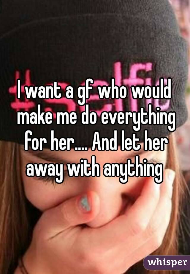 I want a gf who would make me do everything for her.... And let her away with anything