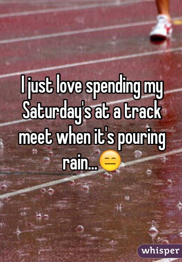 I just love spending my Saturday's at a track meet when it's pouring rain...😑