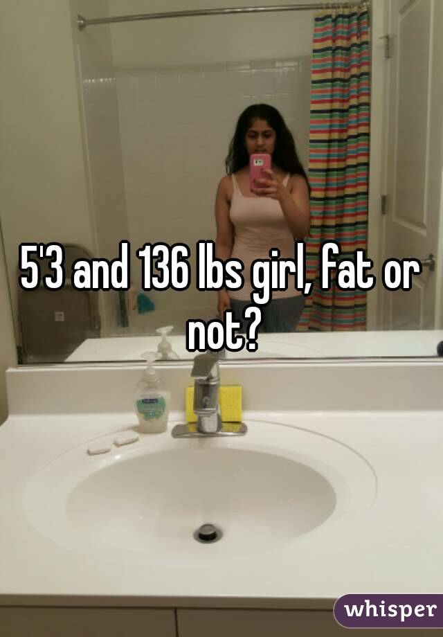 5'3 and 136 lbs girl, fat or not?