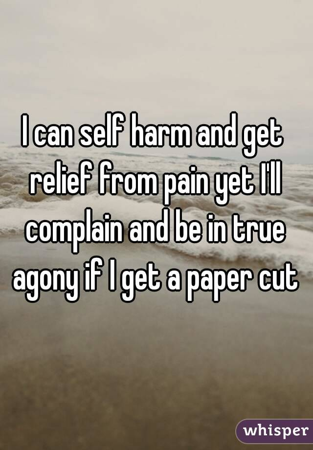 I can self harm and get relief from pain yet I'll complain and be in true agony if I get a paper cut