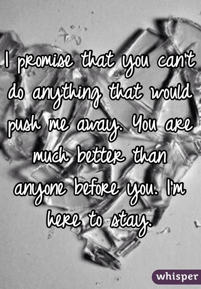 I promise that you can't do anything that would push me away. You are much better than anyone before you. I'm here to stay.