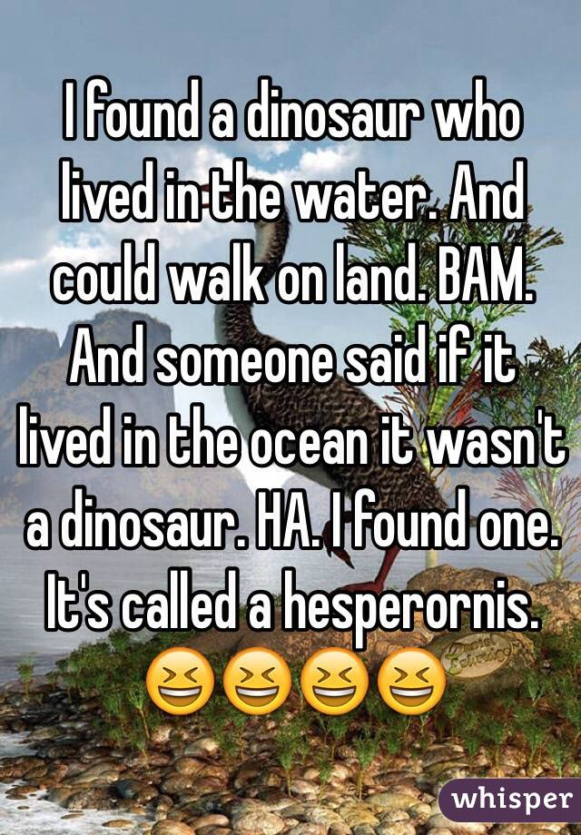 I found a dinosaur who lived in the water. And could walk on land. BAM. And someone said if it lived in the ocean it wasn't a dinosaur. HA. I found one. It's called a hesperornis.  😆😆😆😆