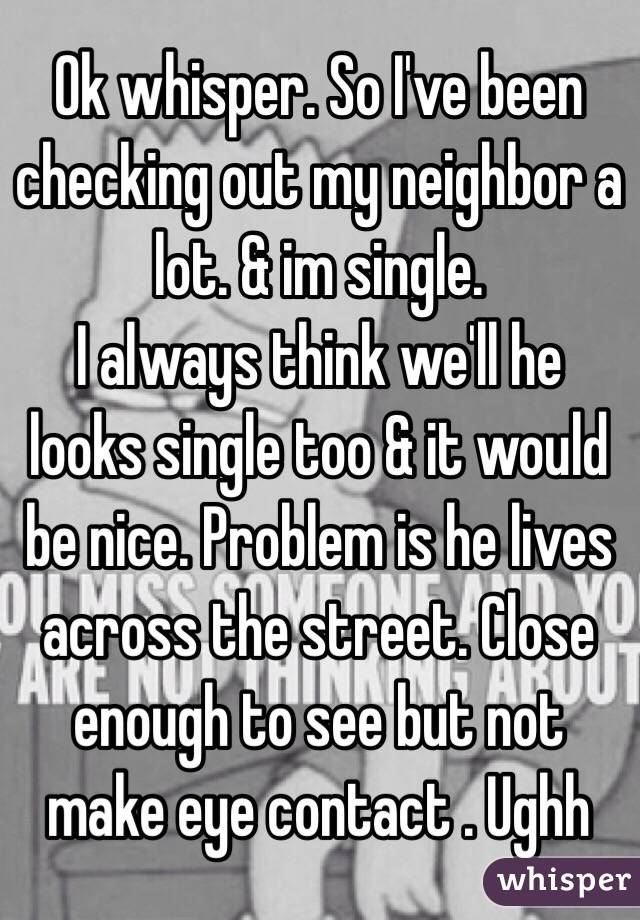 Ok whisper. So I've been checking out my neighbor a lot. & im single. I always think we'll he looks single too & it would be nice. Problem is he lives across the street. Close enough to see but not make eye contact . Ughh