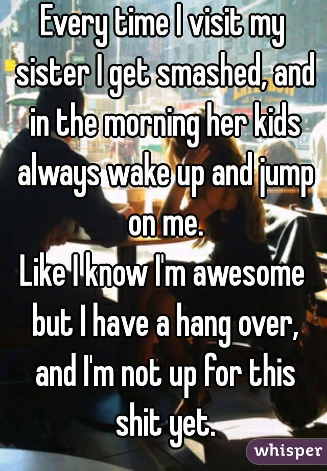 Every time I visit my sister I get smashed, and in the morning her kids always wake up and jump on me. Like I know I'm awesome but I have a hang over, and I'm not up for this shit yet.