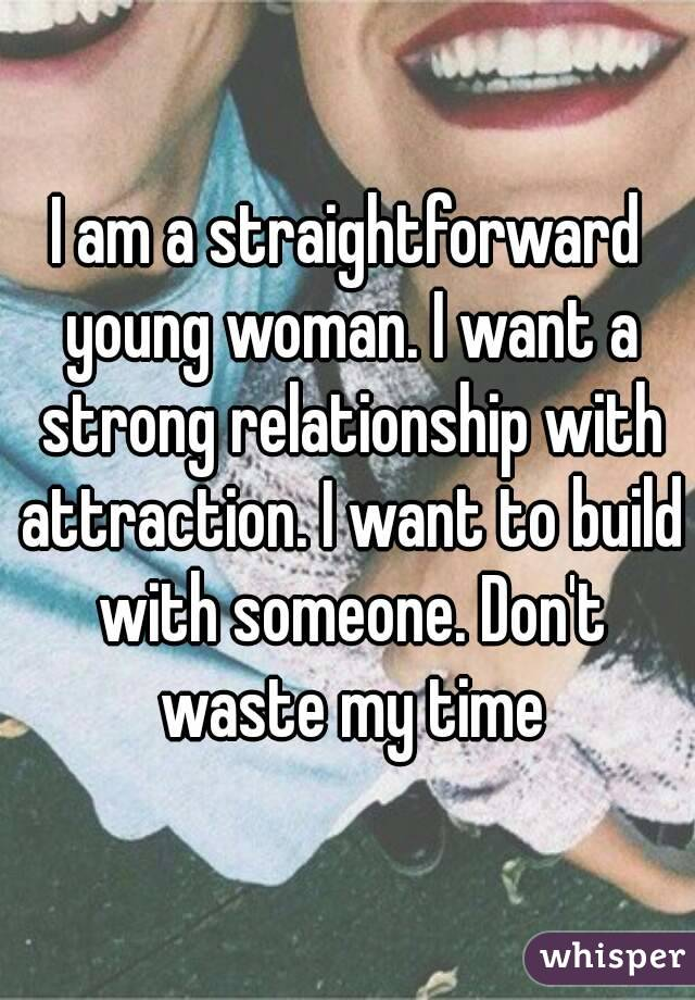 I am a straightforward young woman. I want a strong relationship with attraction. I want to build with someone. Don't waste my time