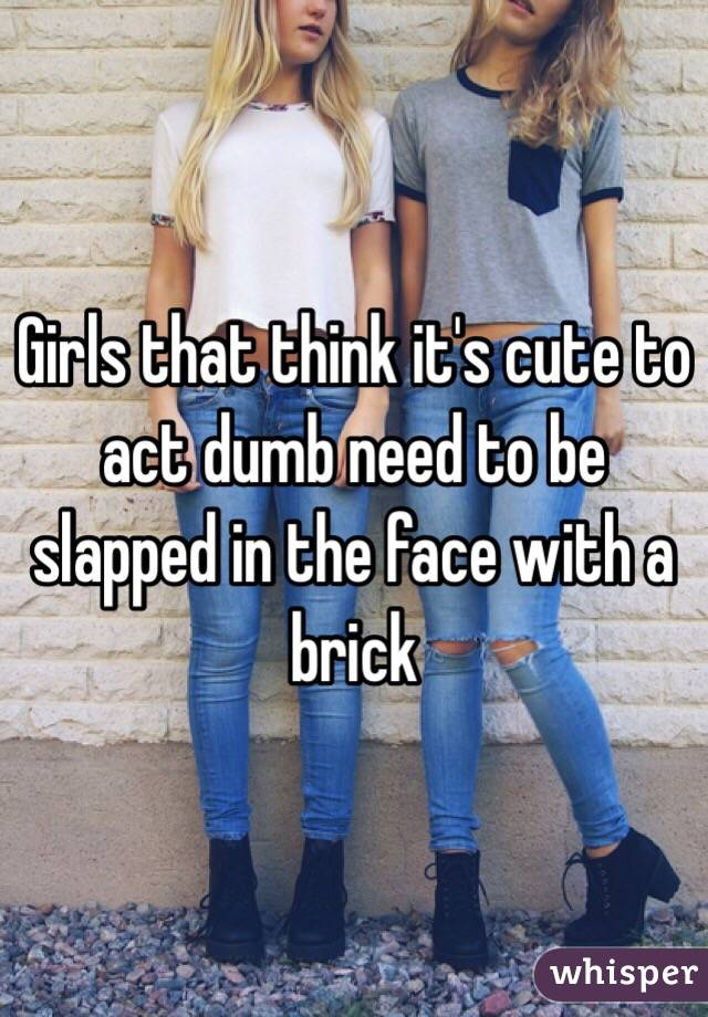 Girls that think it's cute to act dumb need to be slapped in the face with a brick