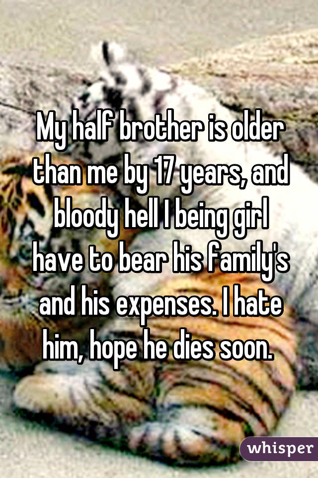 My half brother is older than me by 17 years, and bloody hell I being girl have to bear his family's and his expenses. I hate him, hope he dies soon.