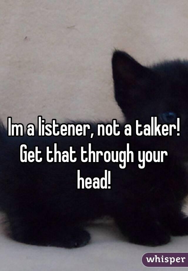 Im a listener, not a talker! Get that through your head!