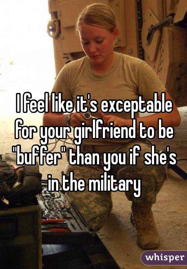 """I feel like it's exceptable  for your girlfriend to be  """"buffer"""" than you if she's in the military"""
