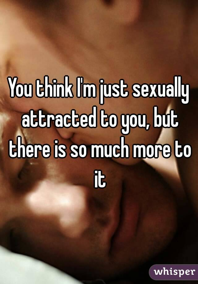 You think I'm just sexually attracted to you, but there is so much more to it