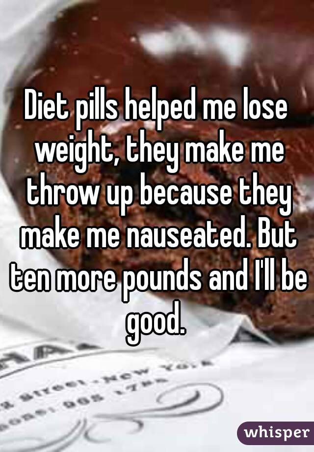 Diet pills helped me lose weight, they make me throw up because they make me nauseated. But ten more pounds and I'll be good.