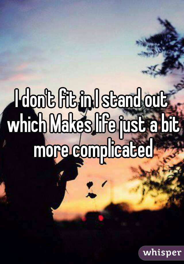 I don't fit in I stand out which Makes life just a bit more complicated