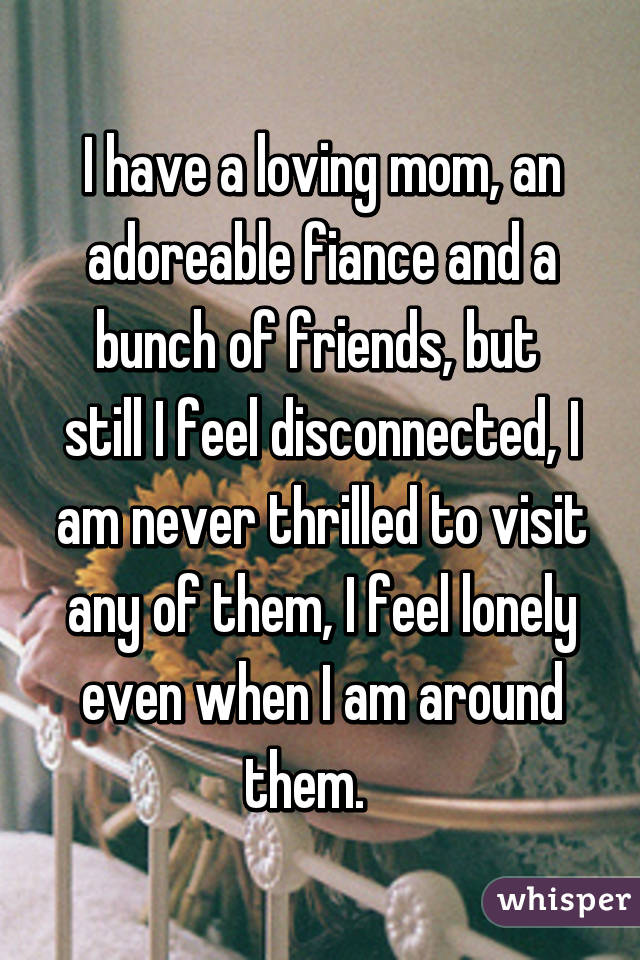 I have a loving mom, an adoreable fiance and a bunch of friends, but  still I feel disconnected, I am never thrilled to visit any of them, I feel lonely even when I am around them.