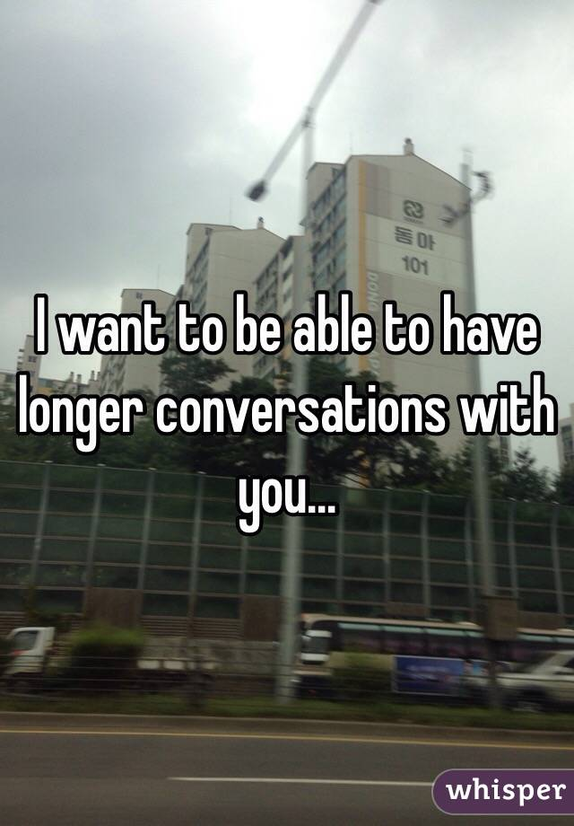 I want to be able to have longer conversations with you...