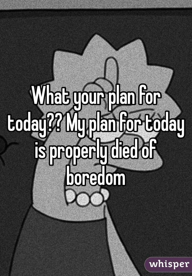What your plan for today?? My plan for today is properly died of boredom