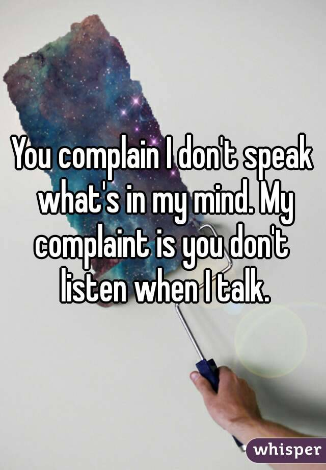 You complain I don't speak what's in my mind. My complaint is you don't  listen when I talk.