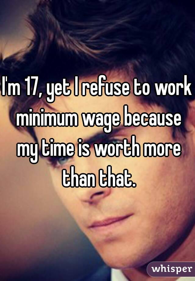I'm 17, yet I refuse to work minimum wage because my time is worth more than that.
