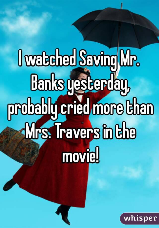 I watched Saving Mr. Banks yesterday, probably cried more than Mrs. Travers in the movie!